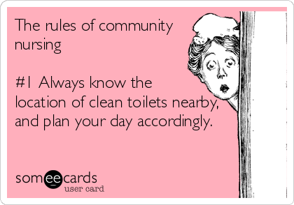 The rules of community nursing  #1 Always know the location of clean toilets nearby, and plan your day accordingly.