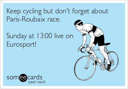 Keep cycling but don't forget about Paris-Roubaix race.  Sunday at 13:00 live on Eurosport!