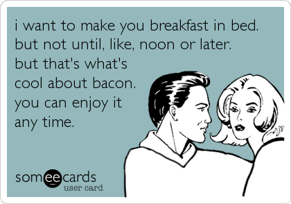 i want to make you breakfast in bed. but not until, like, noon or later.   but that's what's cool about bacon. you can enjoy it any time.