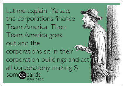 Let me explain...Ya see, the corporations finance Team America. Then Team America goes out and the corporations sit in their corporation buildings and act all corporationy making $