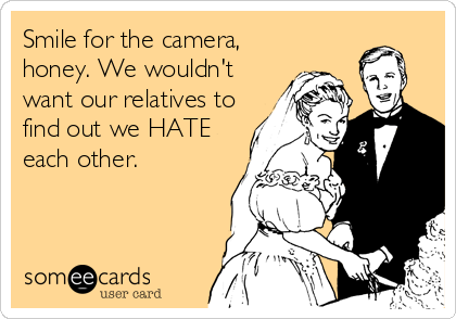 Smile for the camera, honey. We wouldn't want our relatives to find out we HATE each other.