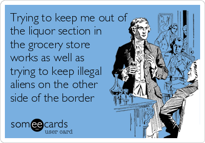 Trying to keep me out of the liquor section in the grocery store works as well as trying to keep illegal aliens on the other side of the border