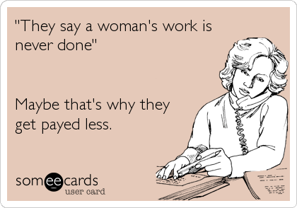 """""""They say a woman's work is never done""""   Maybe that's why they get payed less."""