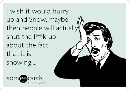 I wish it would hurry up and Snow, maybe then people will actually shut the f**k up about the fact that it is snowing.....