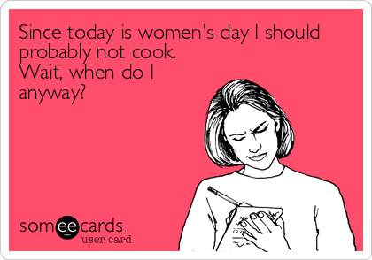 Since today is women's day I should probably not cook. Wait, when do I anyway?