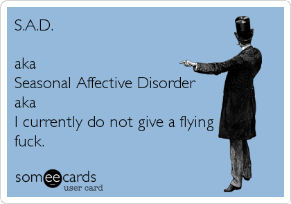 S.A.D.   aka  Seasonal Affective Disorder aka  I currently do not give a flying fuck.