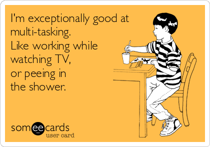 I'm exceptionally good at  multi-tasking.  Like working while watching TV,  or peeing in the shower.
