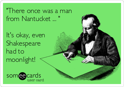 """""""There once was a man from Nantucket ... """"  It's okay, even Shakespeare had to moonlight!"""