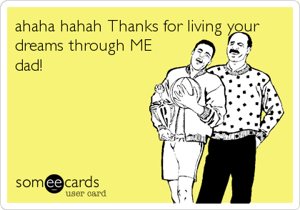 ahaha hahah Thanks for living your dreams through ME dad!