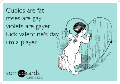 Cupids are fat  roses are gay violets are gayer fuck valentine's day i'm a player.