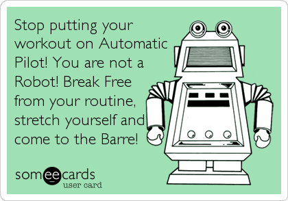 Stop putting your workout on Automatic Pilot! You are not a Robot! Break Free from your routine, stretch yourself and come to the Barre!