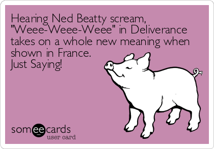 "Hearing Ned Beatty scream, ""Weee-Weee-Weee"" in Deliverance takes on a whole new meaning when shown in France.  Just Saying!"