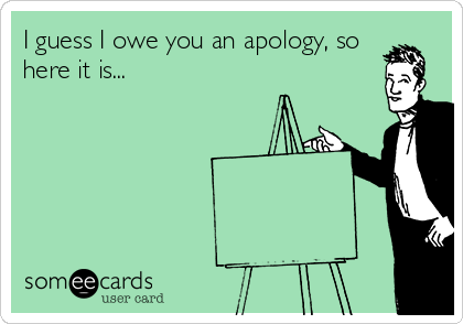I guess I owe you an apology, so here it is...
