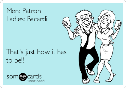 Men: Patron Ladies: Bacardi    That's just how it has to be!!