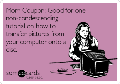 Mom Coupon: Good for one non-condescending tutorial on how to transfer pictures from your computer onto a disc.