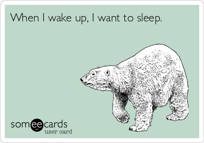 When I wake up, I want to sleep.