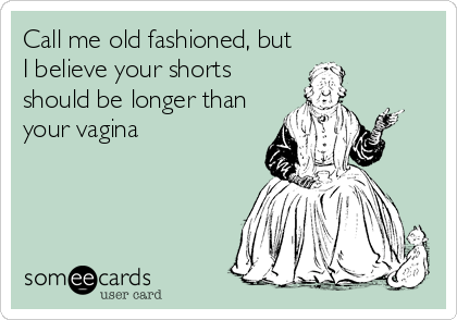 Call me old fashioned, but I believe your shorts should be longer than your vagina