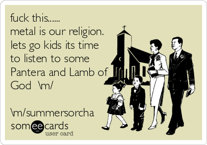 fuck this...... metal is our religion. lets go kids its time to listen to some Pantera and Lamb of God  \m/  \m/summersorcha