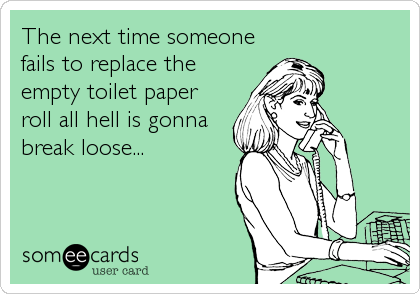 The next time someone fails to replace the empty toilet paper roll all hell is gonna break loose...
