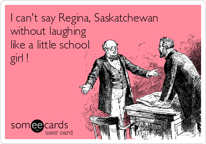 I can't say Regina, Saskatchewan without laughing like a little school girl !