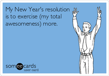My New Year's resolution is to exercise (my total awesomeness) more.