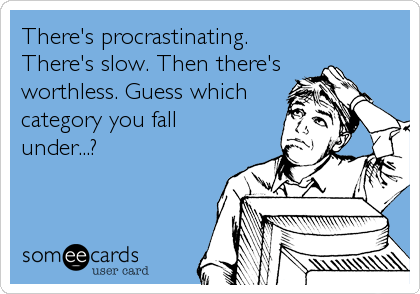 There's procrastinating.