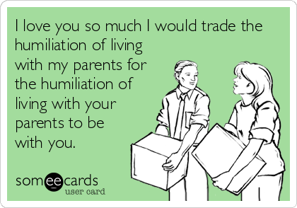 I love you so much I would trade the humiliation of living with my parents for the humiliation of living with your parents to be with you.