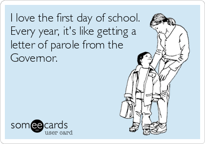 I love the first day of school. Every year, it's like getting a letter of parole from the Governor.