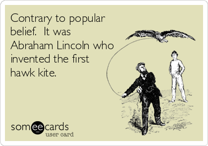 Contrary to popular belief.  It was Abraham Lincoln who invented the first hawk kite.