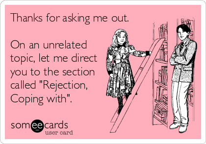 "Thanks for asking me out.  On an unrelated topic, let me direct you to the section called ""Rejection, Coping with""."