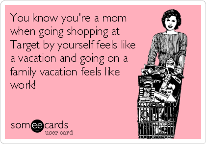 You know you're a mom  when going shopping at Target by yourself feels like a vacation and going on a family vacation feels like work!