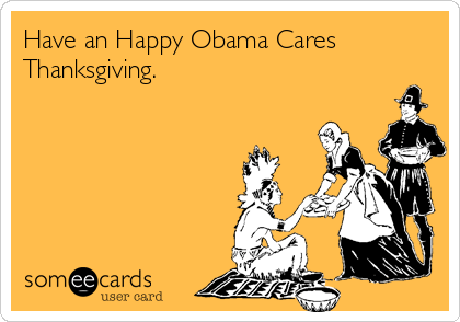 Have an Happy Obama Cares Thanksgiving.