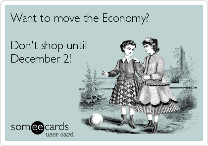 Want to move the Economy?  Don't shop until December 2!