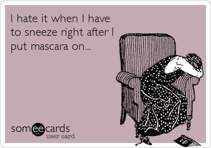 I hate it when I have to sneeze right after I put mascara on...