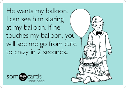 He wants my balloon. I can see him staring at my balloon. If he touches my balloon, you will see me go from cute to crazy in 2 seconds..