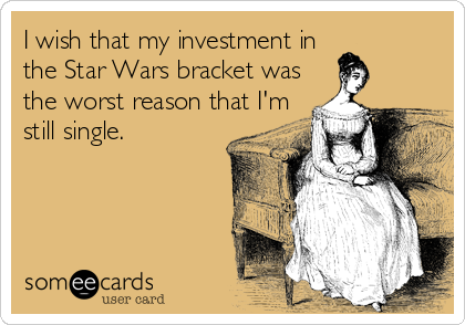I wish that my investment inthe Star Wars bracket wasthe worst reason that I'mstill single.