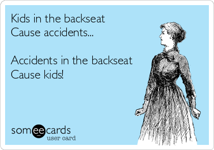 Kids in the backseat  Cause accidents...  Accidents in the backseat Cause kids!