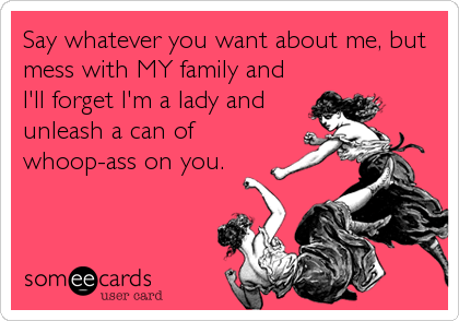 Say whatever you want about me, but mess with MY family and I'll forget I'm a lady and unleash a can of whoop-ass on you.