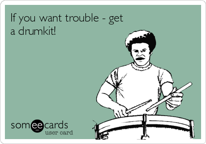 If you want trouble - get a drumkit!