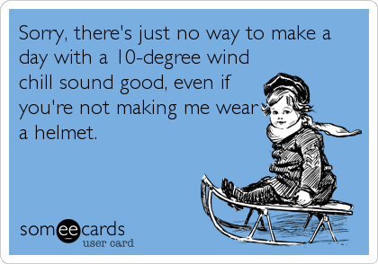 Sorry, there's just no way to make a day with a 10-degree wind chill sound good, even if you're not making me wear a helmet.