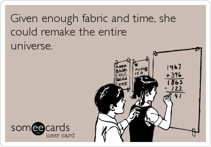 Given enough fabric and time, she could remake the entire universe.
