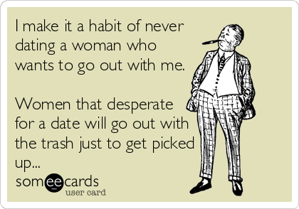 I make it a habit of never dating a woman who wants to go out with me.  Women that desperate for a date will go out with the trash just to get picked up...