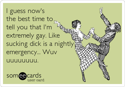 I guess now's the best time to tell you that I'm extremely gay. Like sucking dick is a nightly emergency... Wuv uuuuuuuu.