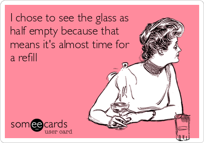 I chose to see the glass as half empty because that means it's almost time for a refill