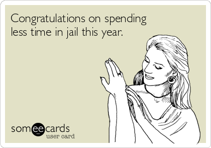 Congratulations on spending less time in jail this year.