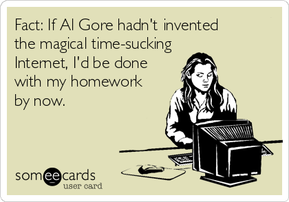 Fact: If Al Gore hadn't invented       the magical time-sucking Internet, I'd be done with my homework by now.