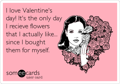 I love Valentine's day! It's the only day I recieve flowers that I actually like... since I bought them for myself.