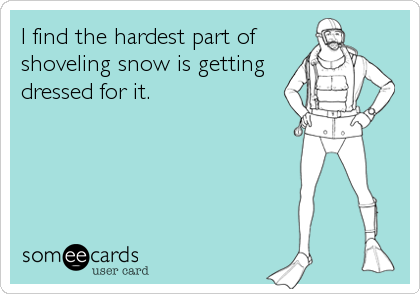 I find the hardest part of shoveling snow is getting dressed for it.