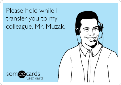 Please hold while I transfer you to my colleague, Mr. Muzak.