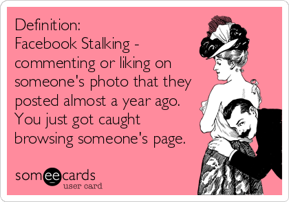 Definition: Facebook Stalking - commenting or liking on  someone's photo that they posted almost a year ago. You just got caught browsing someone's page.